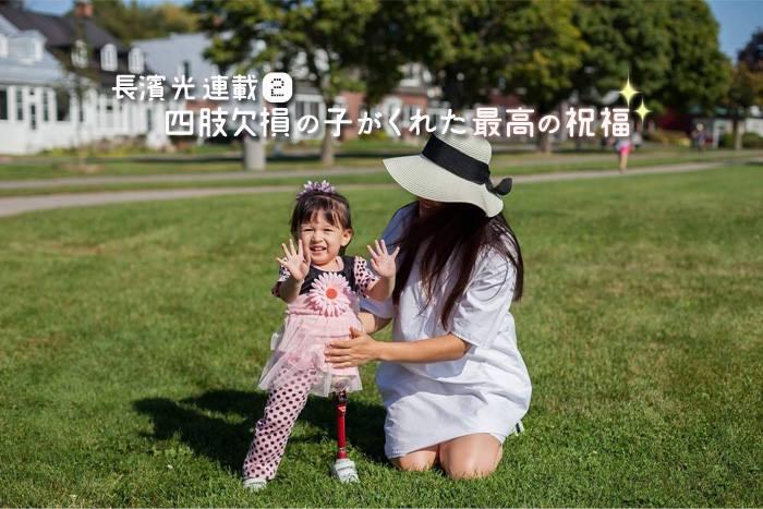 四肢欠損の子がくれた最高の祝福②「娘がもたらした強さと穏やかさ」